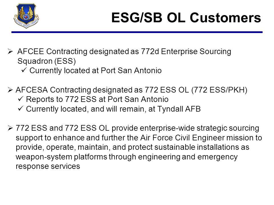 ESG/SB OL Customers AFCEE Contracting designated as 772d Enterprise Sourcing Squadron (ESS) Currently located at Port San Antonio.