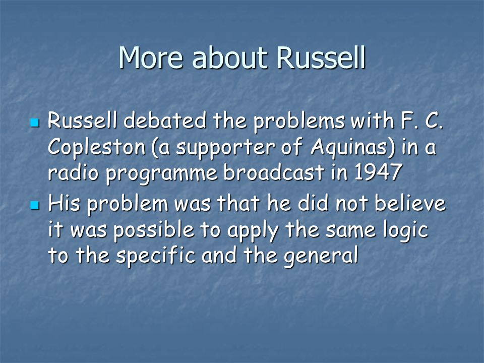 More about Russell Russell debated the problems with F. C. Copleston (a supporter of Aquinas) in a radio programme broadcast in 1947.