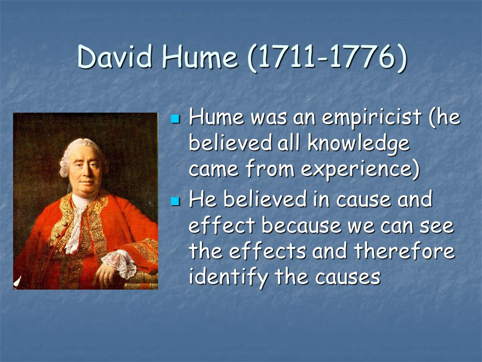 David Hume (1711-1776) Hume was an empiricist (he believed all knowledge came from experience)