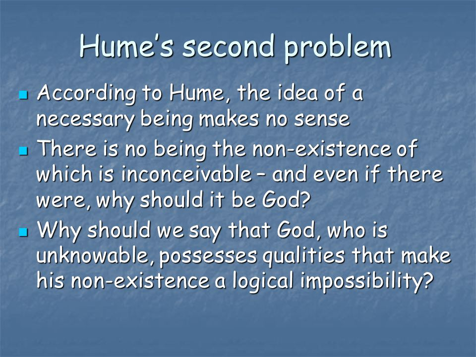 Hume's second problem According to Hume, the idea of a necessary being makes no sense.