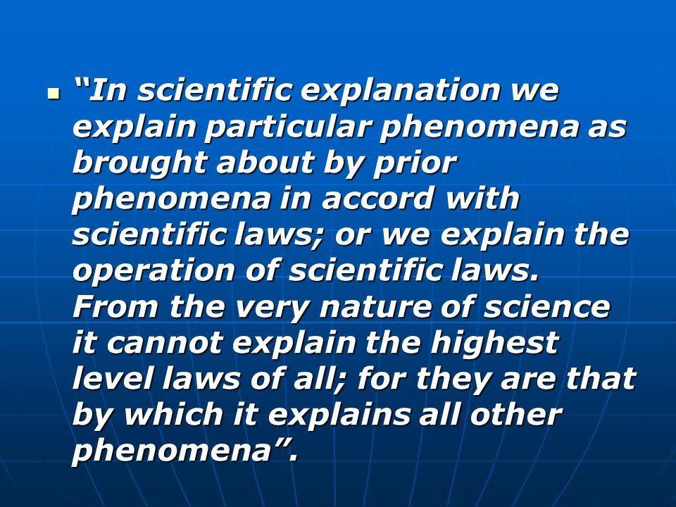 In scientific explanation we explain particular phenomena as brought about by prior phenomena in accord with scientific laws; or we explain the operation of scientific laws.