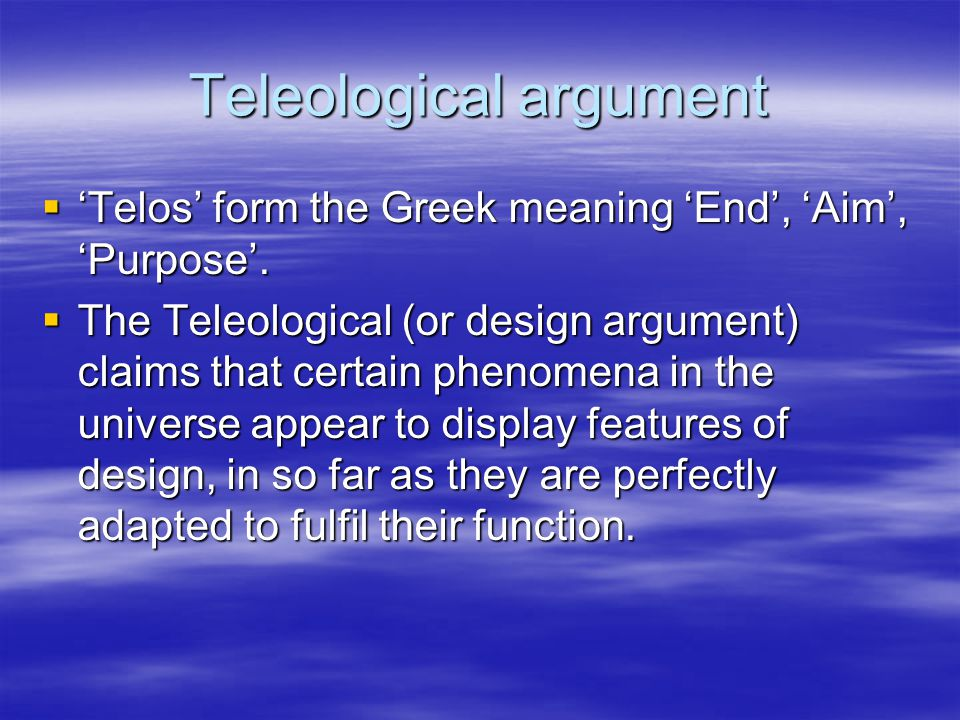 evaluation of the teleological argument For those who are unfamiliar with the watchmaker analogy, it is a teleological  argument for the existence of a creator (in this case, god.