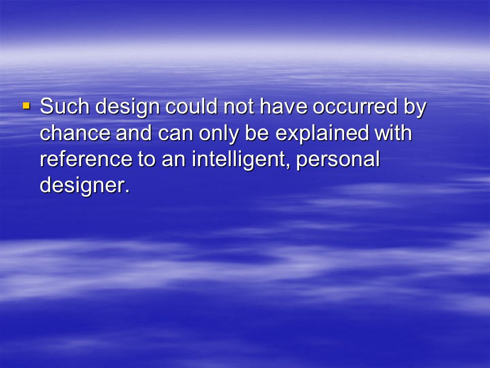 Such design could not have occurred by chance and can only be explained with reference to an intelligent, personal designer.