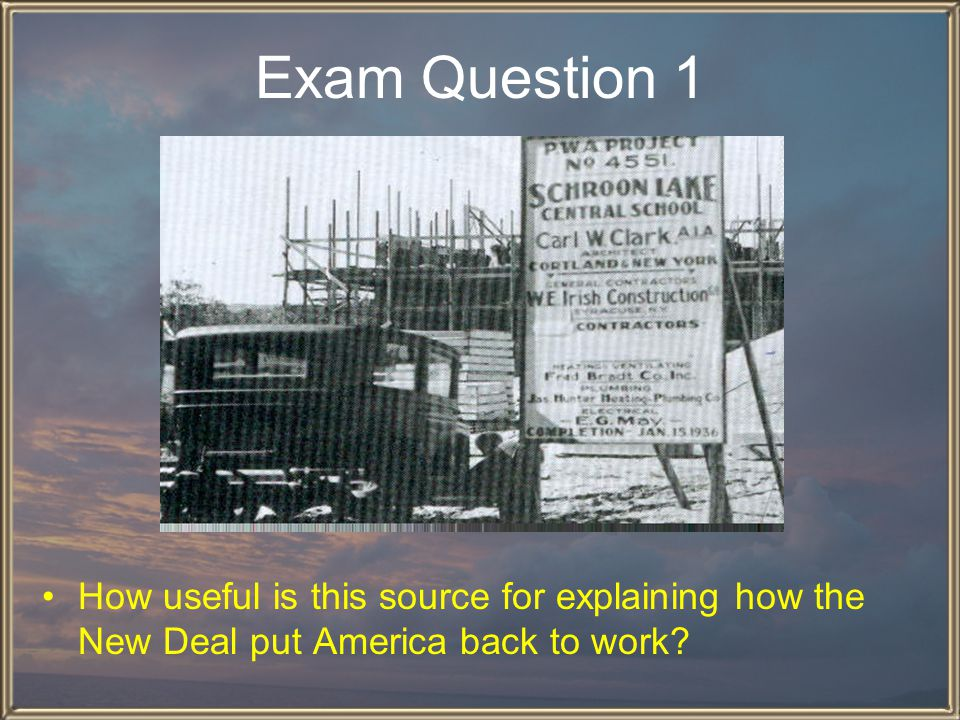Exam Question 1 How useful is this source for explaining how the New Deal put America back to work
