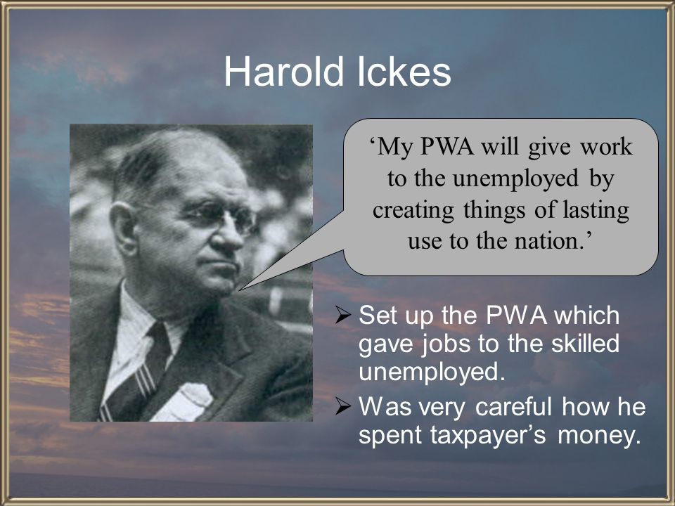 Harold Ickes 'My PWA will give work to the unemployed by creating things of lasting use to the nation.'