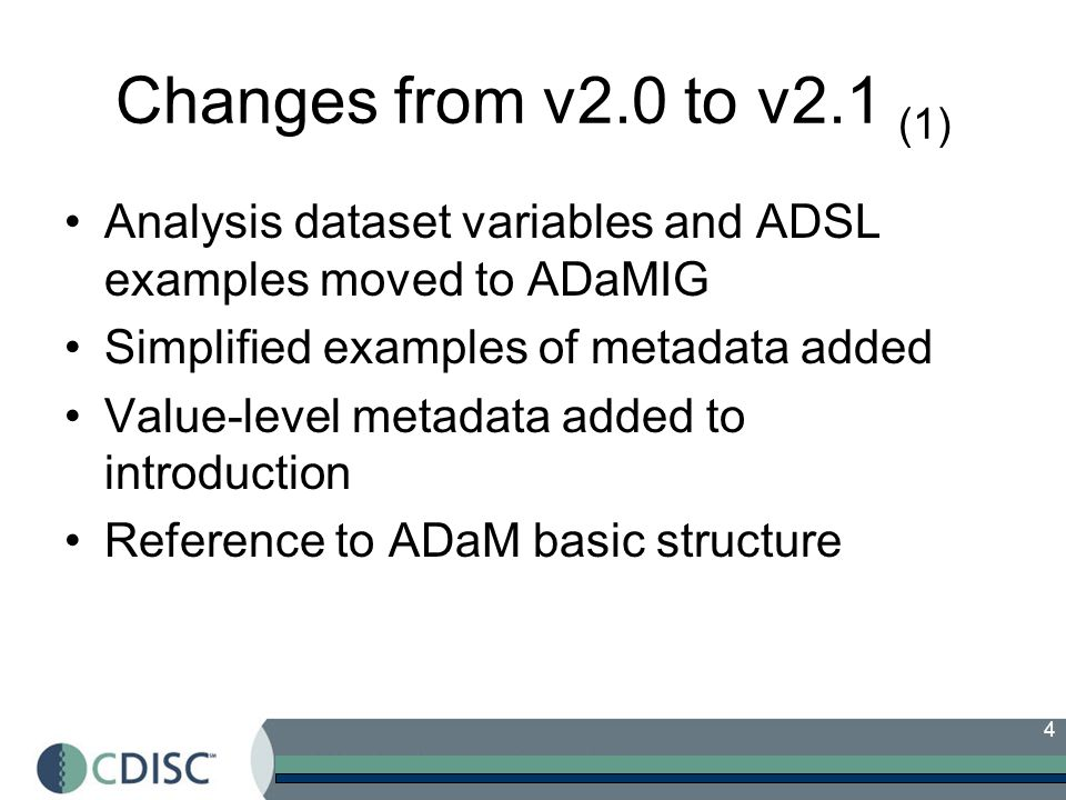 Changes from v2.0 to v2.1 (1) Analysis dataset variables and ADSL examples moved to ADaMIG. Simplified examples of metadata added.