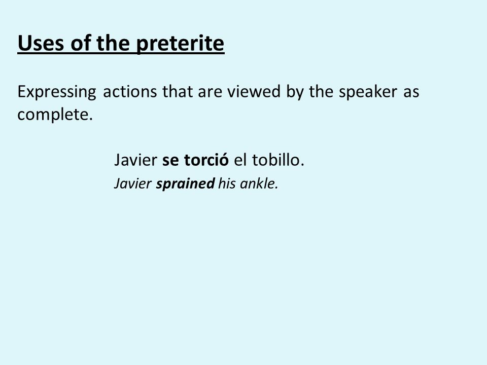Uses of the preterite Expressing actions that are viewed by the speaker as complete. Javier se torció el tobillo.