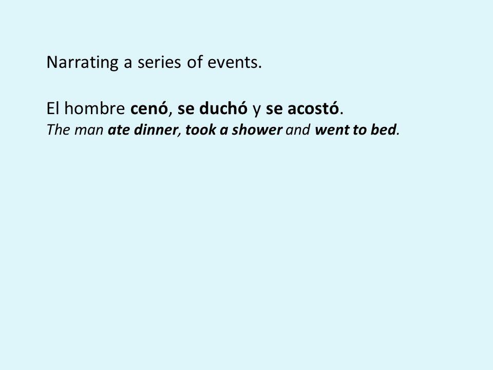 Narrating a series of events. El hombre cenó, se duchó y se acostó.
