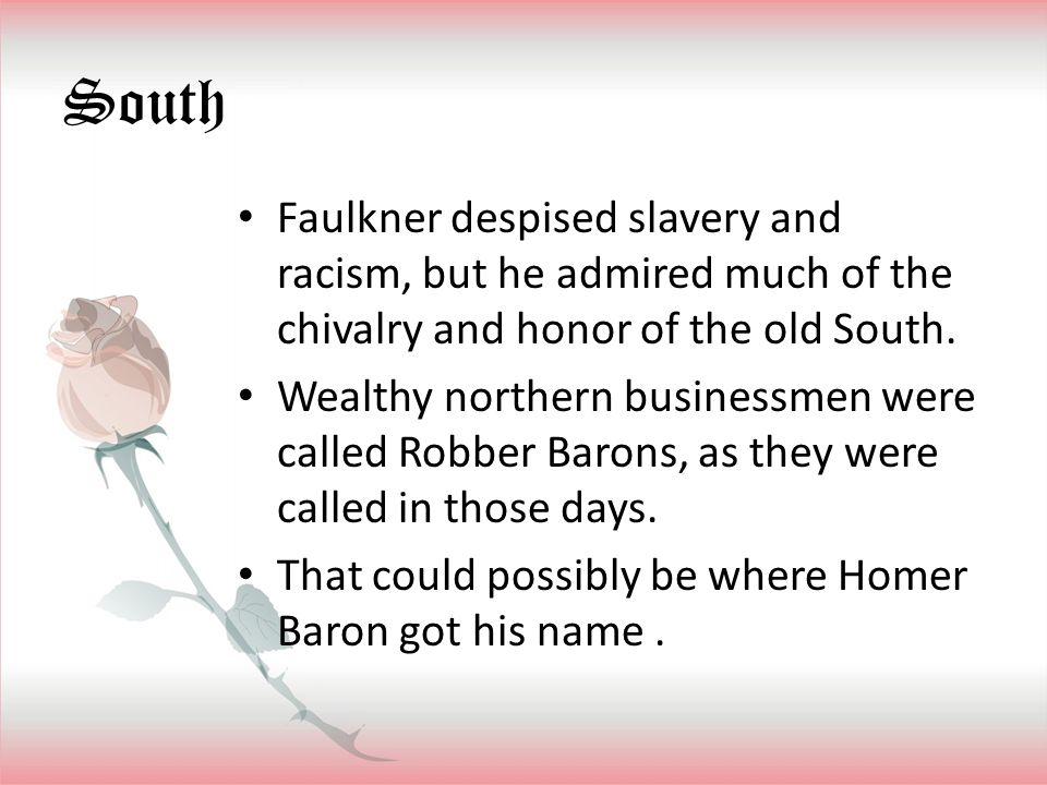 South Faulkner despised slavery and racism, but he admired much of the chivalry and honor of the old South.