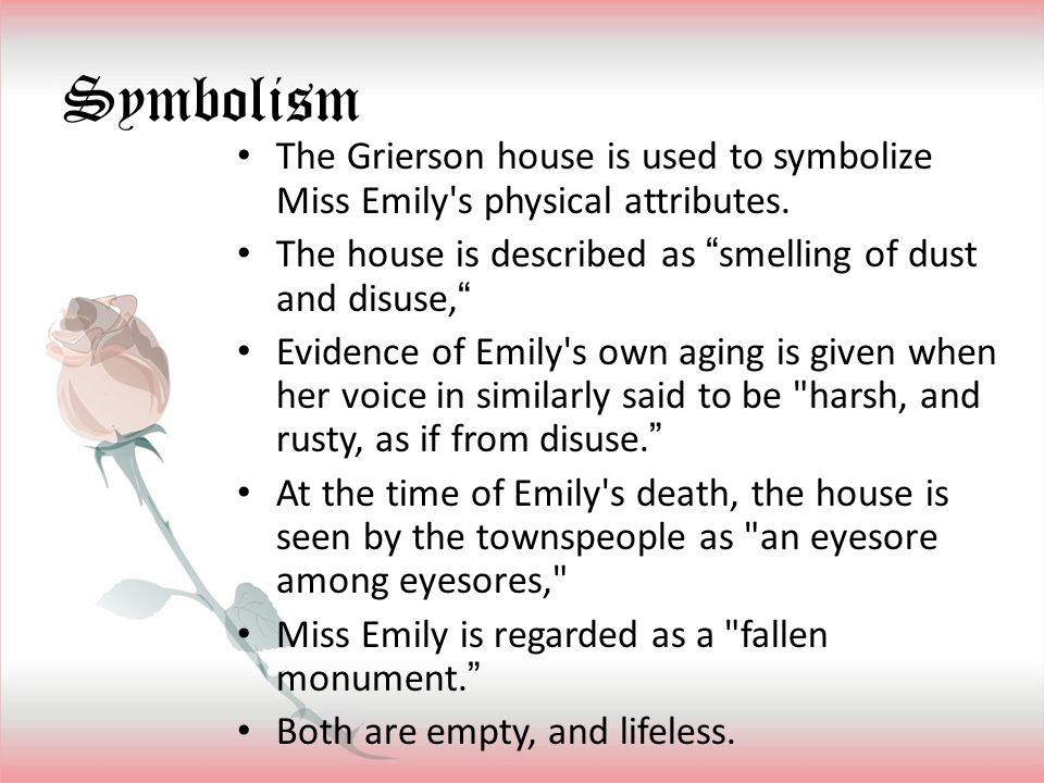 Symbolism The Grierson house is used to symbolize Miss Emily s physical attributes. The house is described as smelling of dust and disuse,