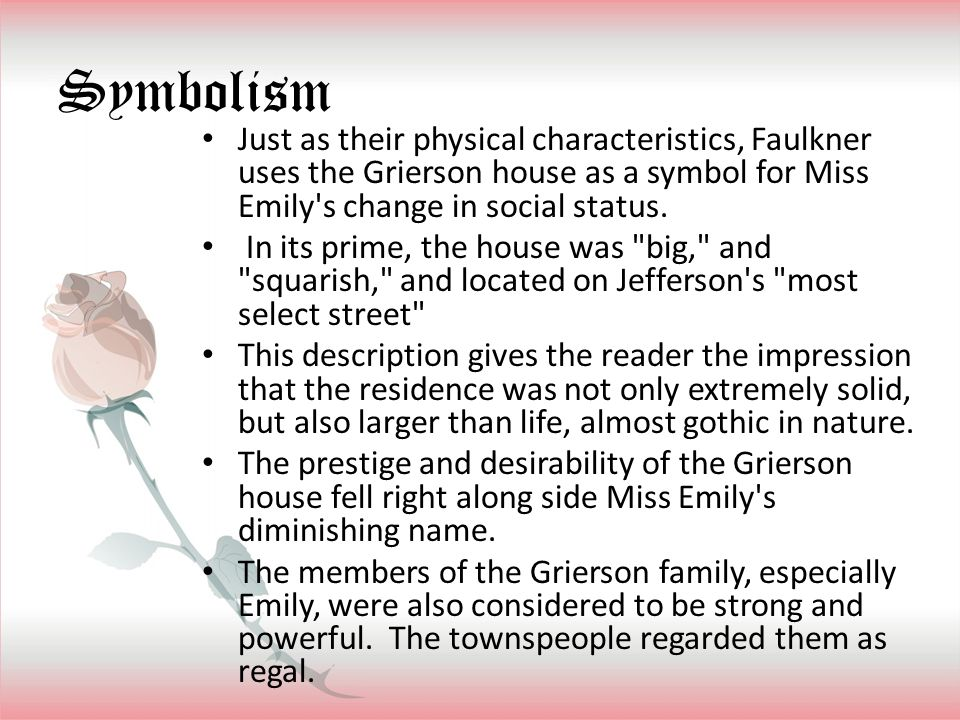 Symbolism Just as their physical characteristics, Faulkner uses the Grierson house as a symbol for Miss Emily s change in social status.