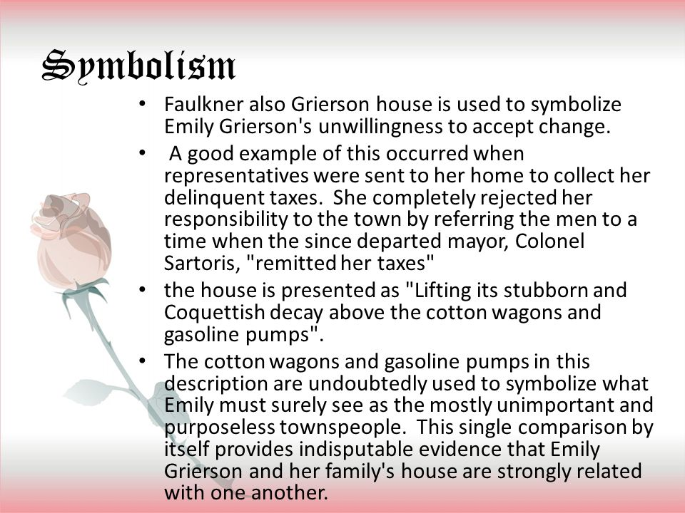 Symbolism Faulkner also Grierson house is used to symbolize Emily Grierson s unwillingness to accept change.