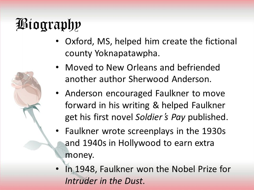 Biography Oxford, MS, helped him create the fictional county Yoknapatawpha. Moved to New Orleans and befriended another author Sherwood Anderson.