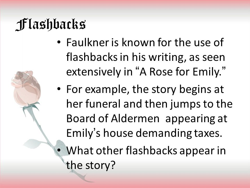 Flashbacks Faulkner is known for the use of flashbacks in his writing, as seen extensively in A Rose for Emily.
