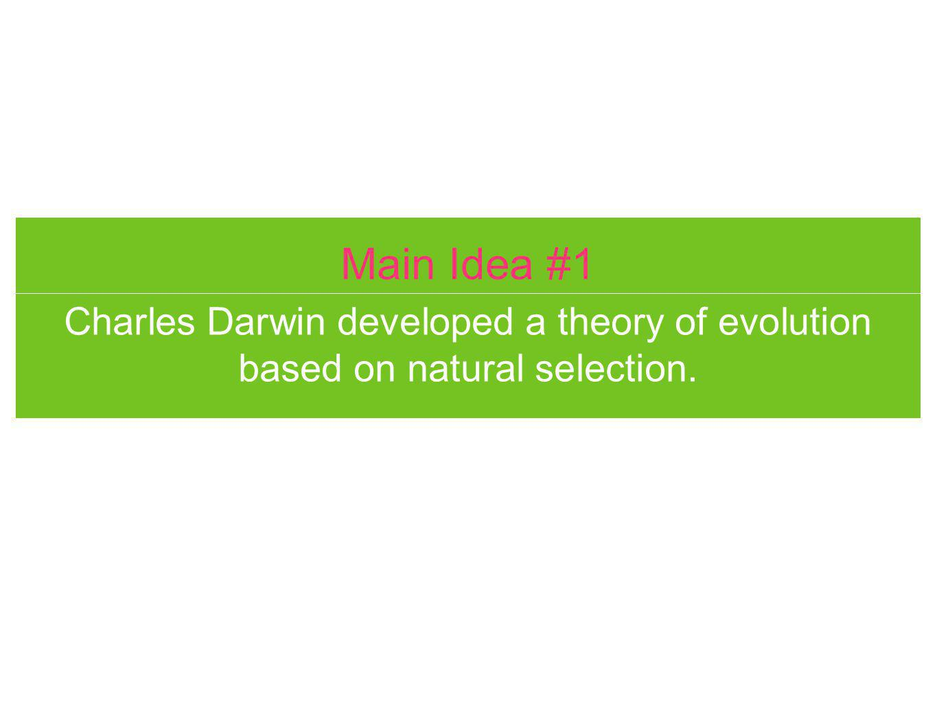 Main Idea #1 Charles Darwin developed a theory of evolution based on natural selection.
