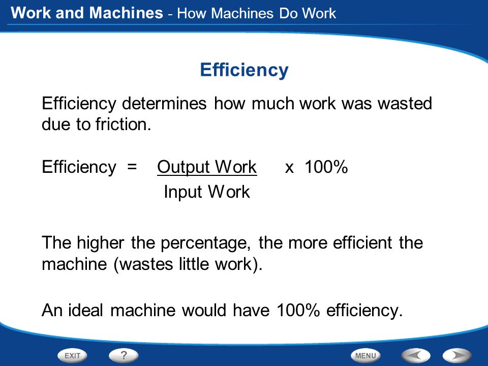 - How Machines Do Work Efficiency. Efficiency determines how much work was wasted due to friction.