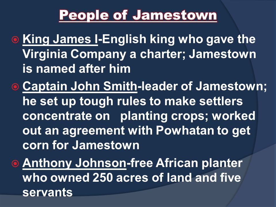 People of Jamestown King James I-English king who gave the Virginia Company a charter; Jamestown is named after him.