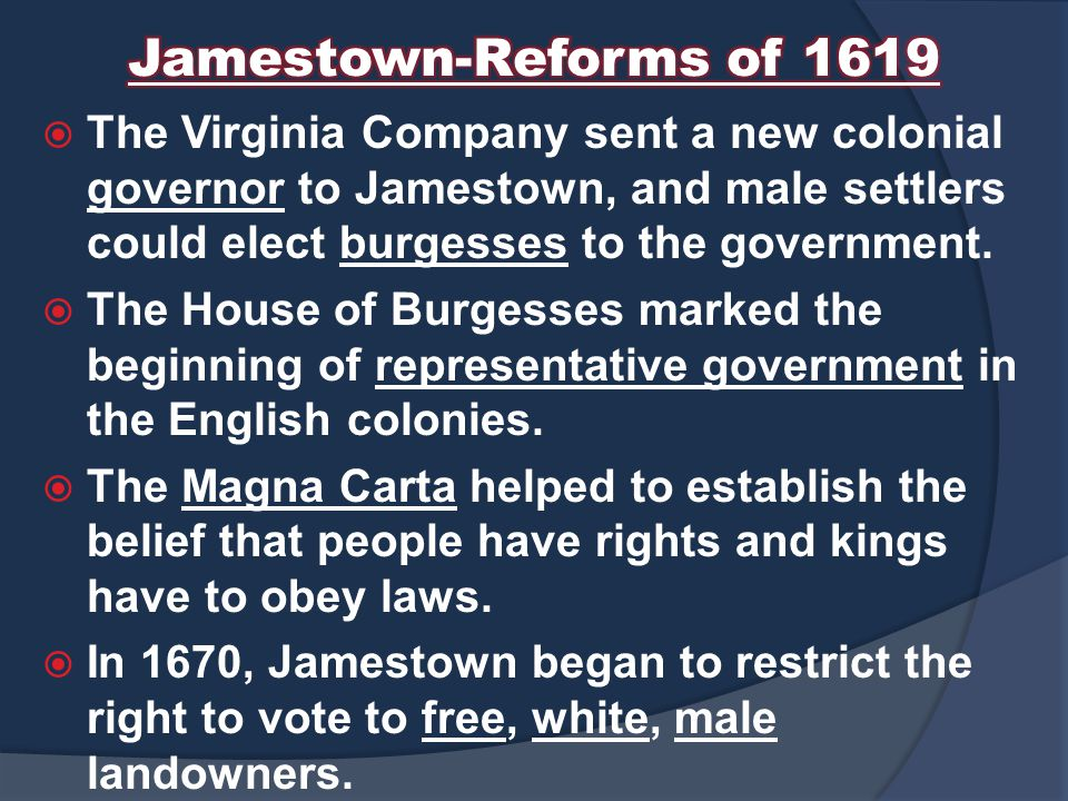 Jamestown-Reforms of 1619 The Virginia Company sent a new colonial governor to Jamestown, and male settlers could elect burgesses to the government.