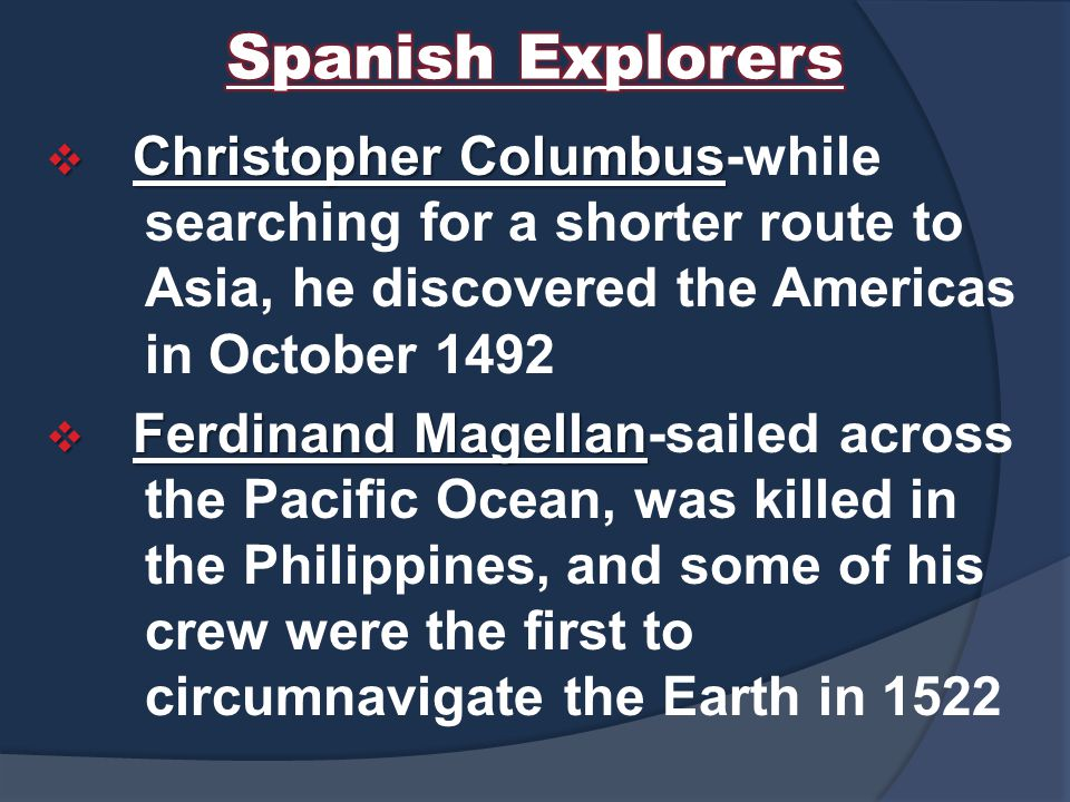 Spanish Explorers Christopher Columbus-while searching for a shorter route to Asia, he discovered the Americas in October 1492.