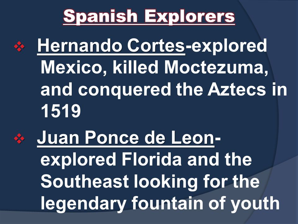 Spanish Explorers Hernando Cortes-explored Mexico, killed Moctezuma, and conquered the Aztecs in 1519.