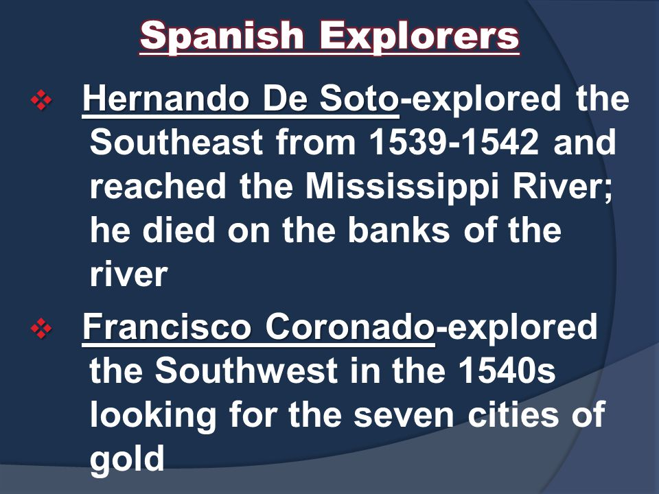 Spanish Explorers Hernando De Soto-explored the Southeast from 1539-1542 and reached the Mississippi River; he died on the banks of the river.
