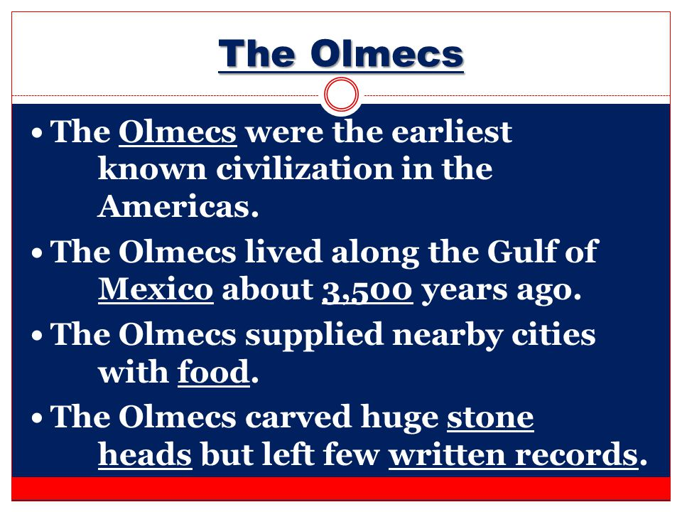 The Olmecs The Olmecs were the earliest known civilization in the Americas. The Olmecs lived along the Gulf of Mexico about 3,500 years ago.