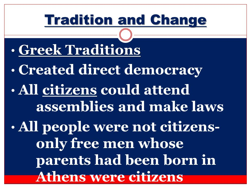Tradition and Change Greek Traditions. Created direct democracy. All citizens could attend assemblies and make laws.