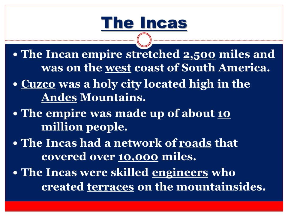 The Incas The Incan empire stretched 2,500 miles and was on the west coast of South America.