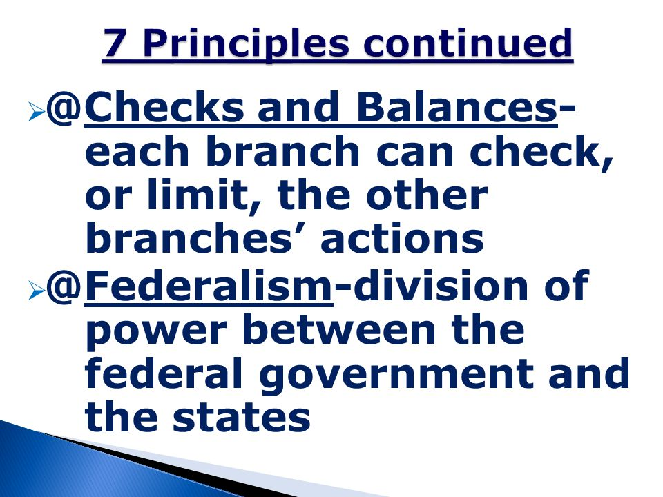 7 Principles continued @Checks and Balances- each branch can check, or limit, the other branches' actions.