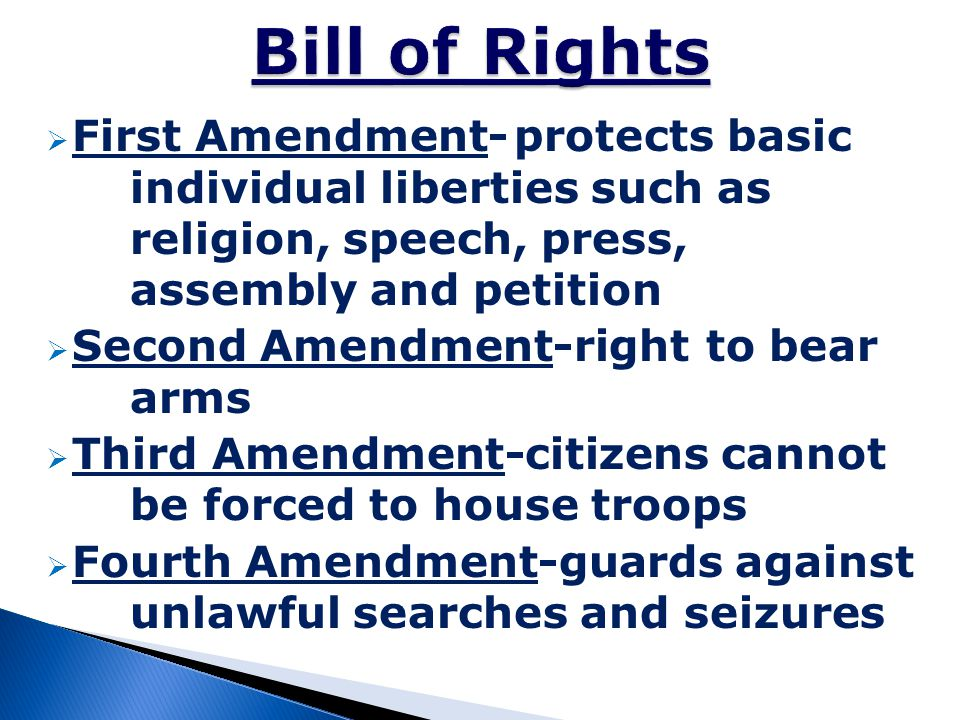 Bill of Rights First Amendment- protects basic individual liberties such as religion, speech, press, assembly and petition.