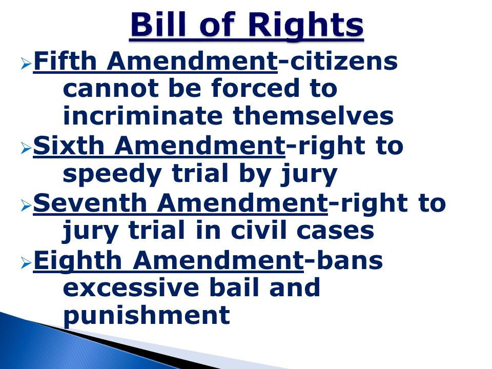 Bill of Rights Fifth Amendment-citizens cannot be forced to incriminate themselves. Sixth Amendment-right to speedy trial by jury.