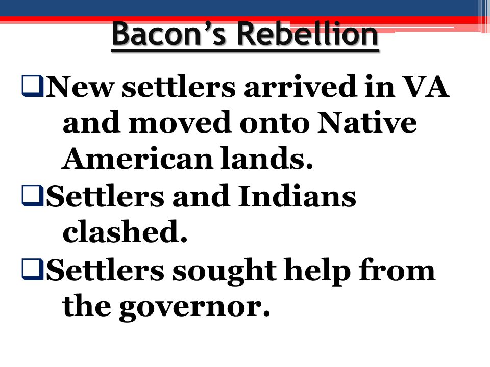Bacon's Rebellion New settlers arrived in VA and moved onto Native American lands. Settlers and Indians clashed.