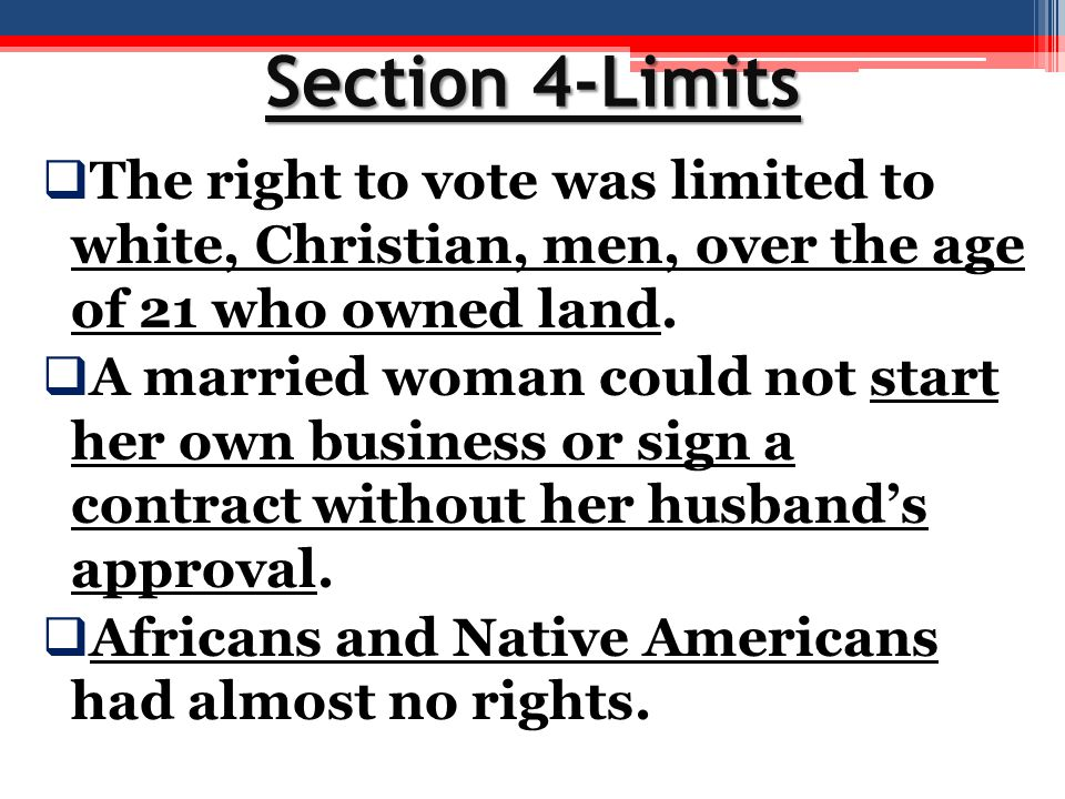 Section 4-Limits The right to vote was limited to white, Christian, men, over the age of 21 who owned land.