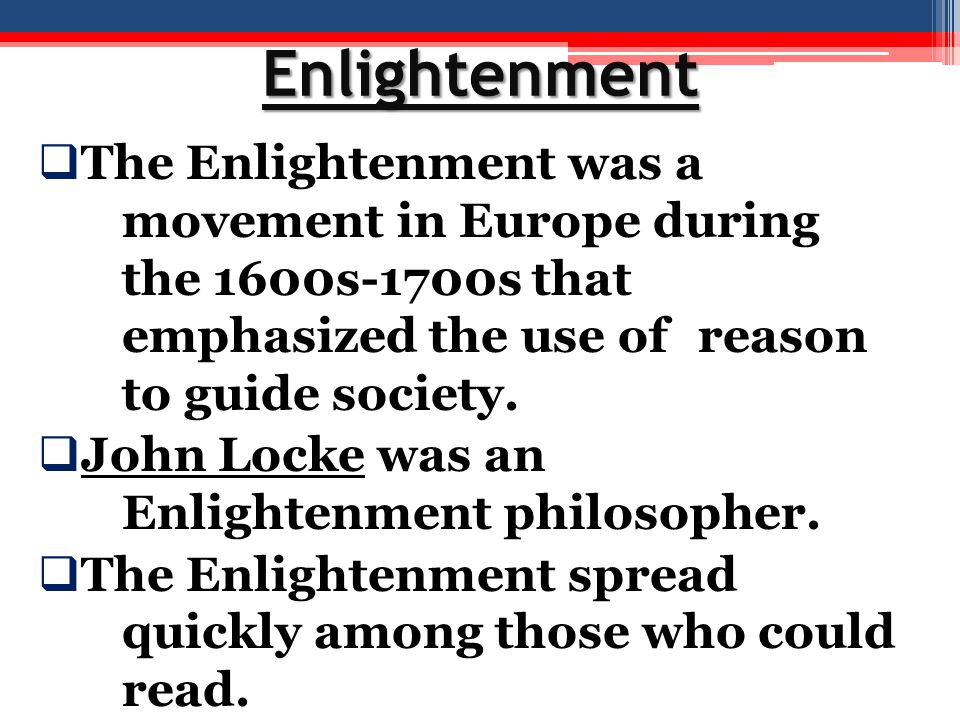 Enlightenment The Enlightenment was a movement in Europe during the 1600s-1700s that emphasized the use of reason to guide society.