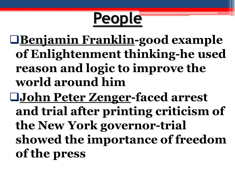 People Benjamin Franklin-good example of Enlightenment thinking-he used reason and logic to improve the world around him.
