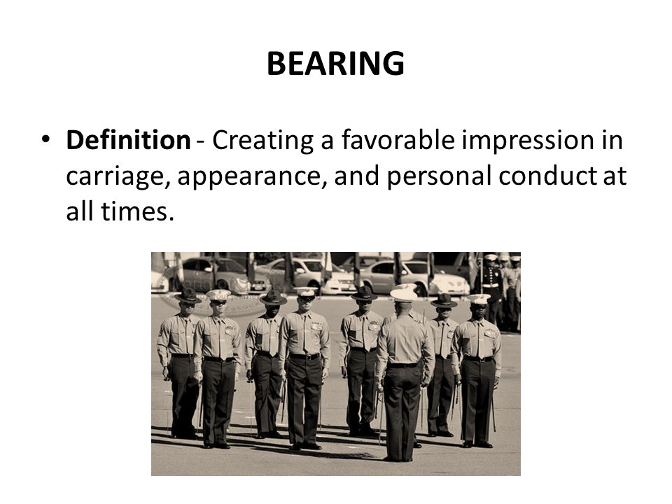 BEARING Definition - Creating a favorable impression in carriage, appearance, and personal conduct at all times.