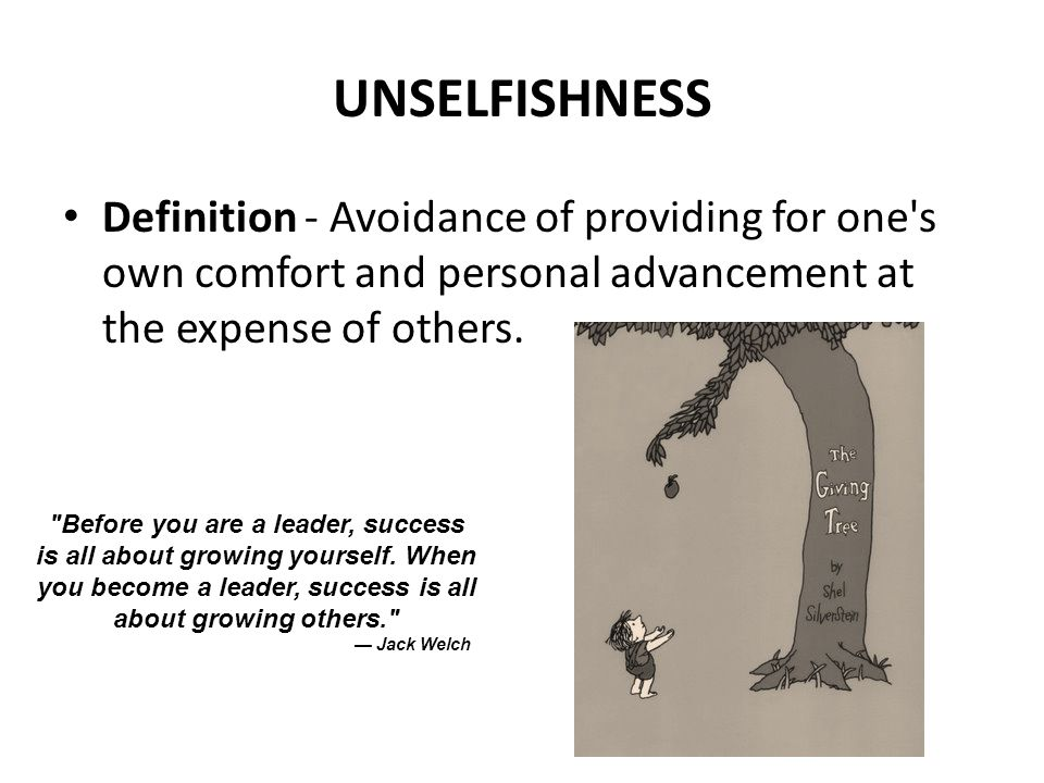 UNSELFISHNESS Definition - Avoidance of providing for one s own comfort and personal advancement at the expense of others.
