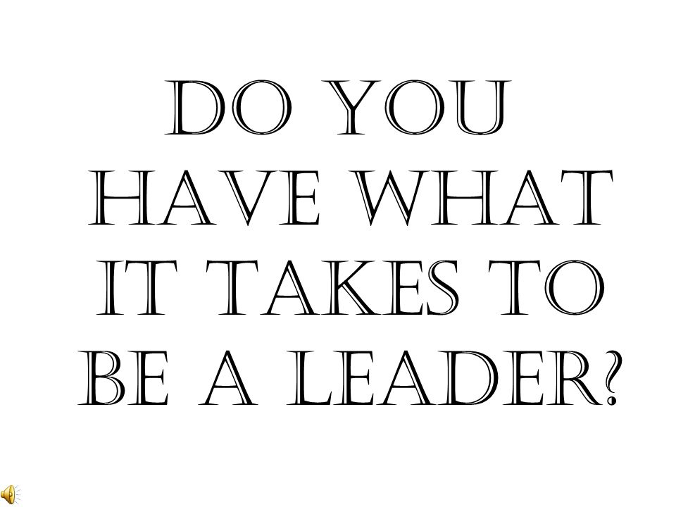 DO YOU HAVE WHAT IT TAKES TO BE A LEADER