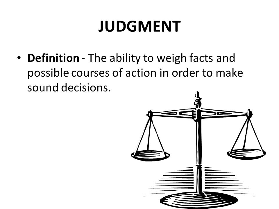 JUDGMENT Definition - The ability to weigh facts and possible courses of action in order to make sound decisions.