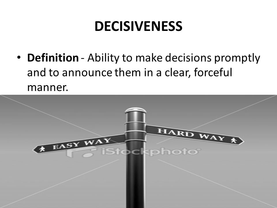 DECISIVENESS Definition - Ability to make decisions promptly and to announce them in a clear, forceful manner.