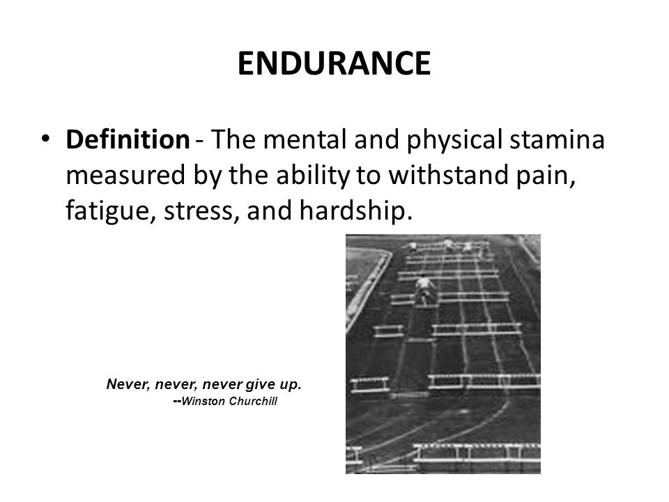 ENDURANCE Definition - The mental and physical stamina measured by the ability to withstand pain, fatigue, stress, and hardship.
