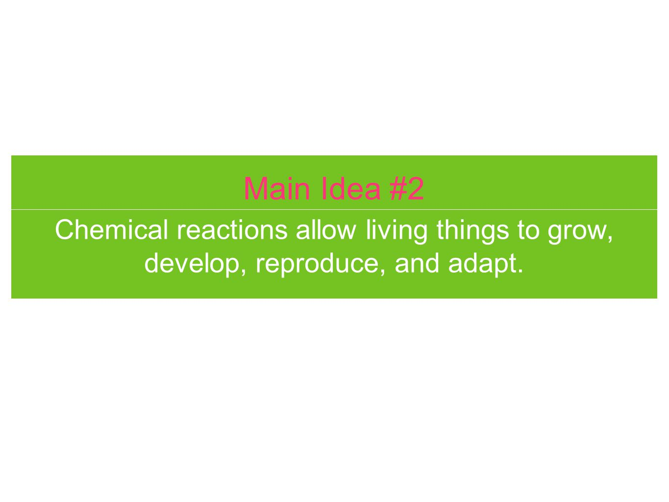 Main Idea #2 Chemical reactions allow living things to grow, develop, reproduce, and adapt.