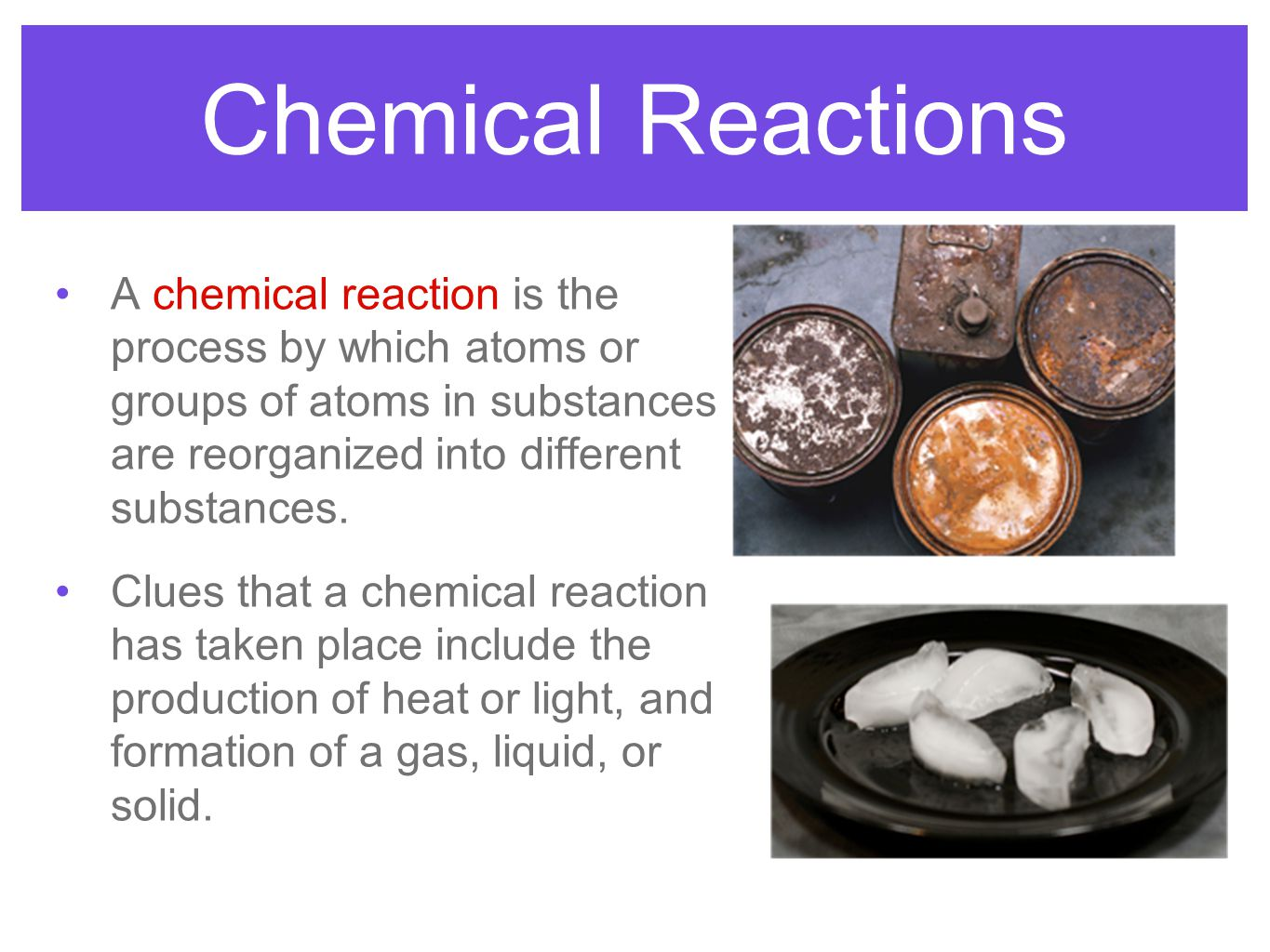 Chemical Reactions A chemical reaction is the process by which atoms or groups of atoms in substances are reorganized into different substances.