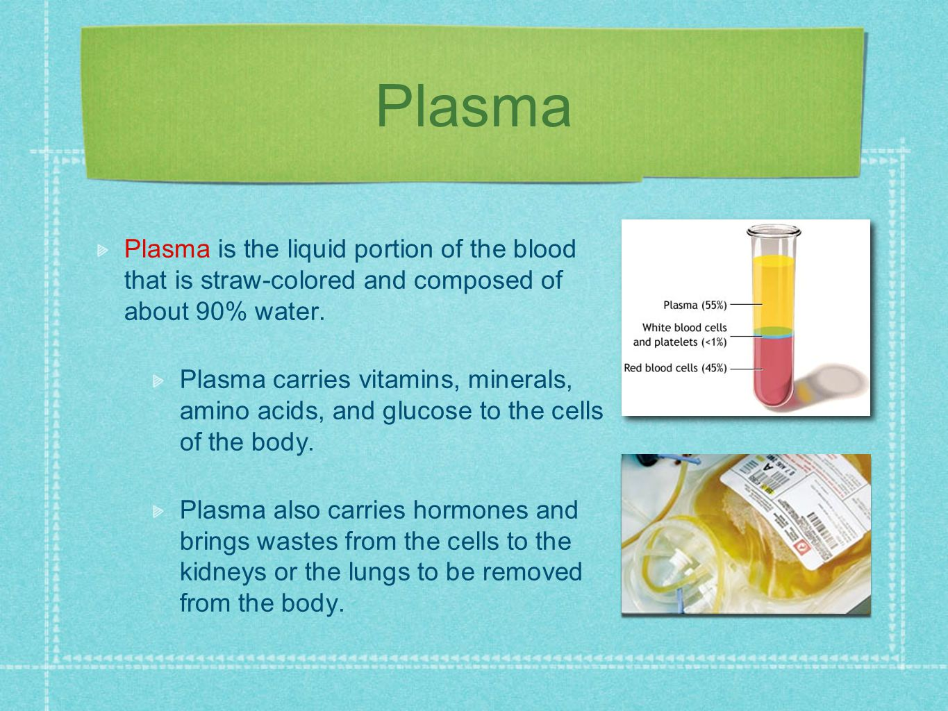 Plasma Plasma is the liquid portion of the blood that is straw-colored and composed of about 90% water.