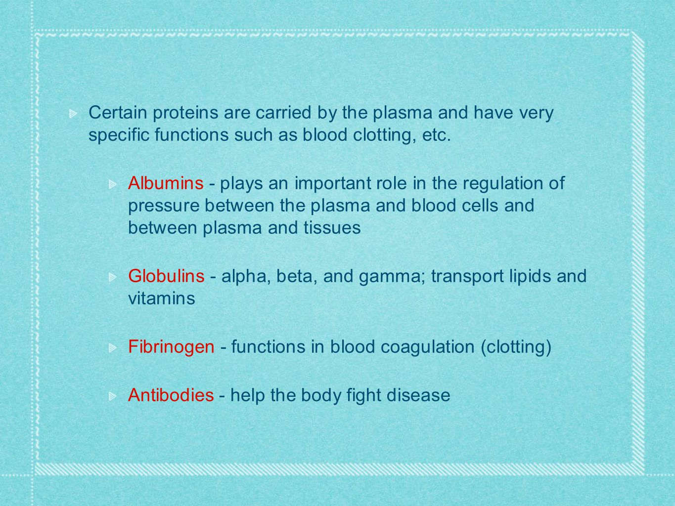 Certain proteins are carried by the plasma and have very specific functions such as blood clotting, etc.