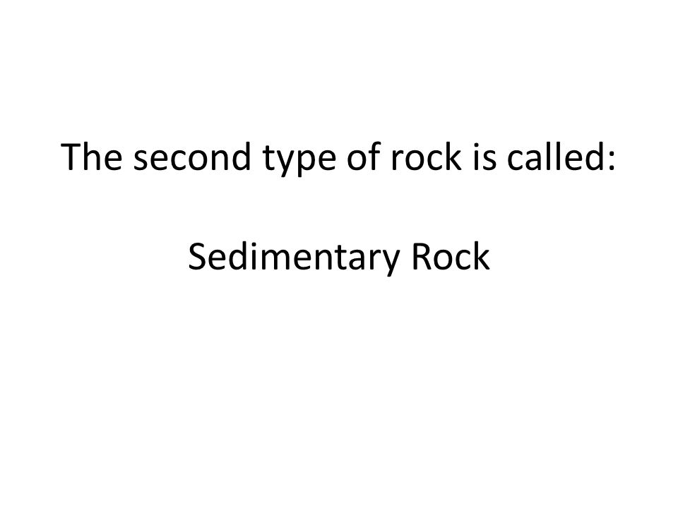 The second type of rock is called: Sedimentary Rock