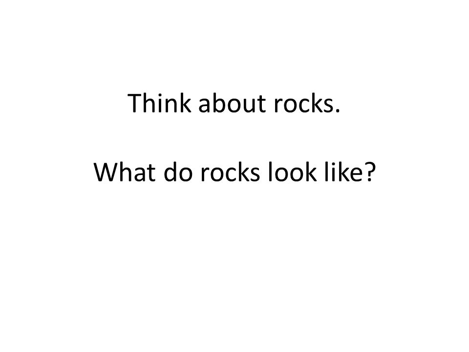 Think about rocks. What do rocks look like