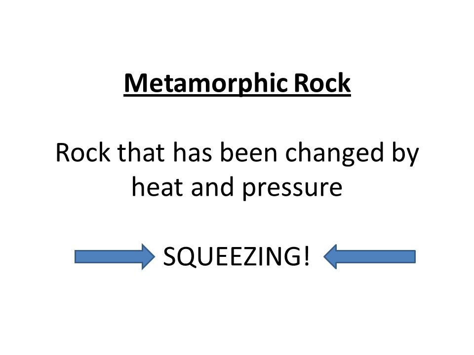 Metamorphic Rock Rock that has been changed by heat and pressure SQUEEZING!