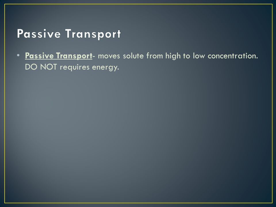 Passive Transport Passive Transport- moves solute from high to low concentration. DO NOT requires energy.