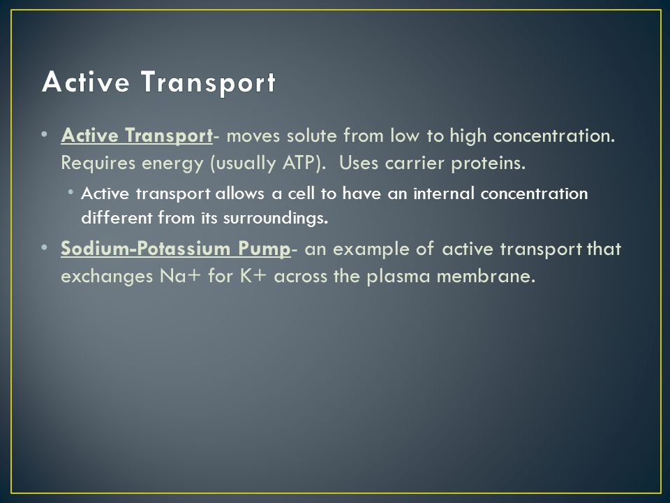 Active Transport Active Transport- moves solute from low to high concentration. Requires energy (usually ATP). Uses carrier proteins.